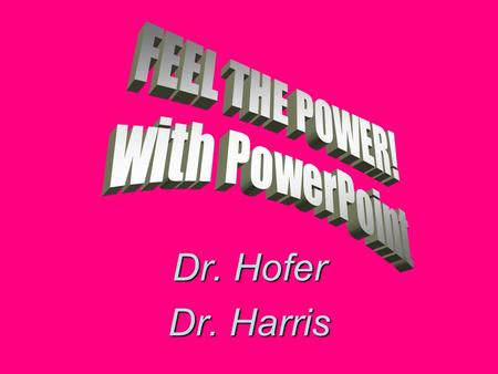Dr. Hofer Dr. Harris Why PowerPoint? Why not!? It's everywhere It's impressive, especially when: –You use as much color as possible –Leverage the POWER.