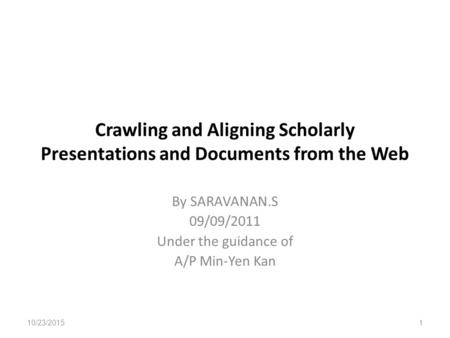Crawling and Aligning Scholarly Presentations and Documents from the Web By SARAVANAN.S 09/09/2011 Under the guidance of A/P Min-Yen Kan 10/23/2015 1.