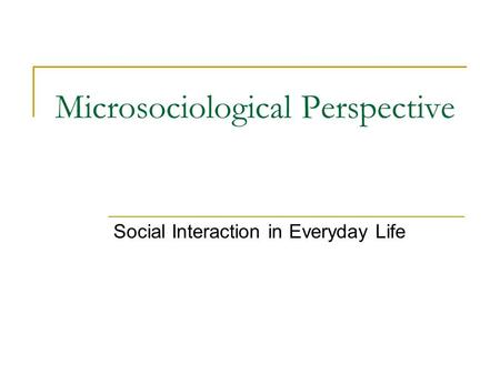Microsociological Perspective Social Interaction in Everyday Life.