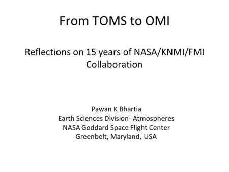 From TOMS to OMI Reflections on 15 years of NASA/KNMI/FMI Collaboration Pawan K Bhartia Earth Sciences Division- Atmospheres NASA Goddard Space Flight.