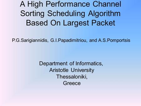 A High Performance Channel Sorting Scheduling Algorithm Based On Largest Packet P.G.Sarigiannidis, G.I.Papadimitriou, and A.S.Pomportsis Department of.