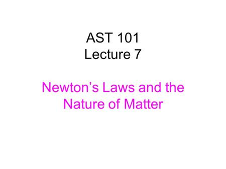 AST 101 Lecture 7 Newton's Laws and the Nature of Matter.
