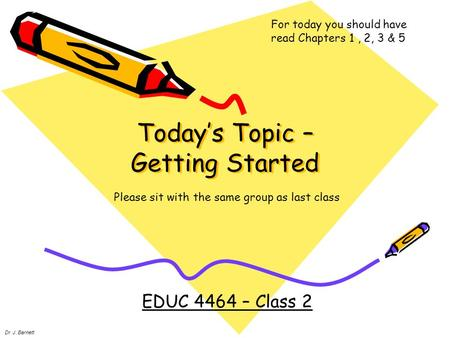 Today's Topic – Getting Started EDUC 4464 – Class 2 Dr. J. Barnett For today you should have read Chapters 1, 2, 3 & 5 Please sit with the same group as.