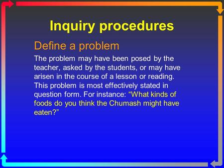 Inquiry procedures Define a problem The problem may have been posed by the teacher, asked by the students, or may have arisen in the course of a lesson.