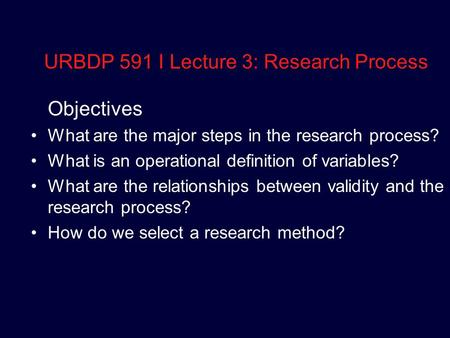 URBDP 591 I Lecture 3: Research Process Objectives What are the major steps in the research process? What is an operational definition of variables? What.