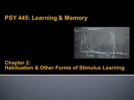 Chapter 2: Habituation & Other Forms of Stimulus Learning PSY 445: Learning & Memory.