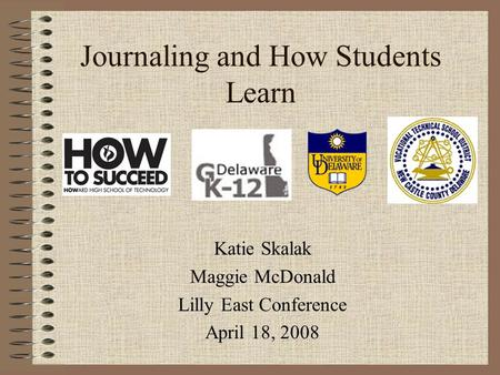 Journaling and How Students Learn Katie Skalak Maggie McDonald Lilly East Conference April 18, 2008.