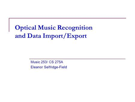 Optical Music Recognition and Data Import/Export Music 253/ CS 275A Eleanor Selfridge-Field.