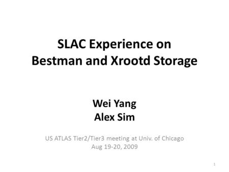 SLAC Experience on Bestman and Xrootd Storage Wei Yang Alex Sim US ATLAS Tier2/Tier3 meeting at Univ. of Chicago Aug 19-20, 2009 1.