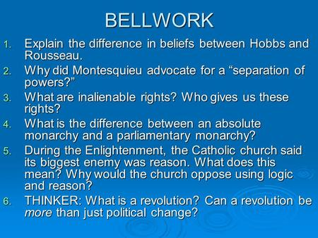 "BELLWORK 1. Explain the difference in beliefs between Hobbs and Rousseau. 2. Why did Montesquieu advocate for a ""separation of powers?"" 3. What are inalienable."