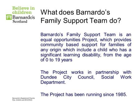 What does Barnardo's Family Support Team do? Barnardo's Family Support Team is an equal opportunities Project, which provides community based support.