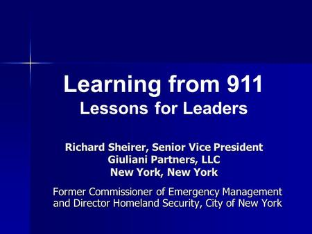 Richard Sheirer, Senior Vice President Giuliani Partners, LLC New York, New York Former Commissioner of Emergency Management and Director Homeland Security,