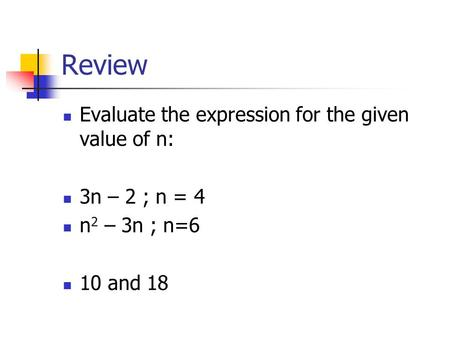 Review Evaluate the expression for the given value of n: 3n – 2 ; n = 4 n 2 – 3n ; n=6 10 and 18.