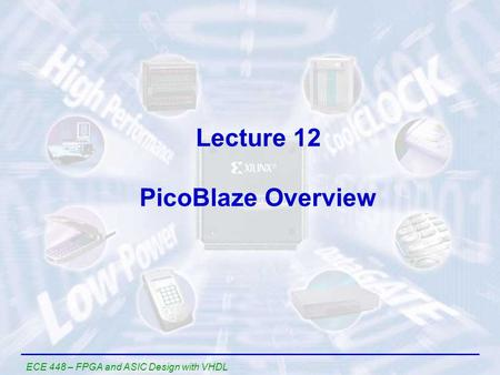 ECE 448 – FPGA and ASIC Design with VHDL Lecture 12 PicoBlaze Overview.