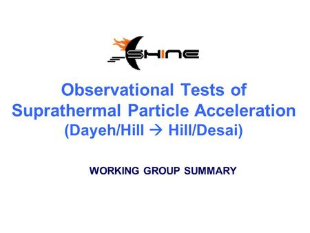 Observational Tests of Suprathermal Particle Acceleration (Dayeh/Hill  Hill/Desai) WORKING GROUP SUMMARY.