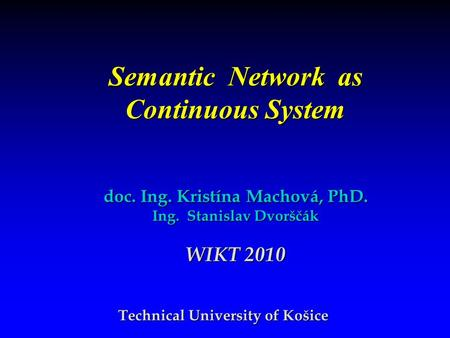Semantic Network as Continuous System Technical University of Košice doc. Ing. Kristína Machová, PhD. Ing. Stanislav Dvorščák WIKT 2010.