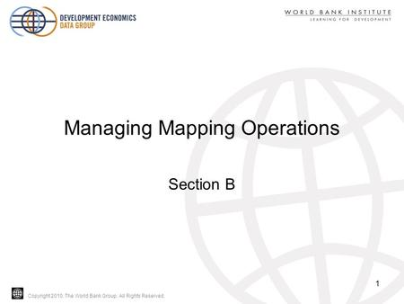 Copyright 2010, The World Bank Group. All Rights Reserved. Managing Mapping Operations Section B 1.