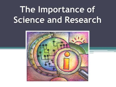 The Importance of Science and Research. The Importance of Science There have been many scientists that have made contributions to science that have changed.