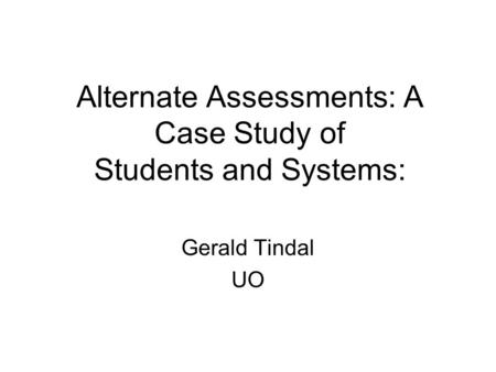 Alternate Assessments: A Case Study of Students and Systems: Gerald Tindal UO.