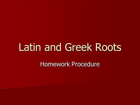 "Latin and Greek Roots Homework Procedure. Part One ""The roots, their meanings, and a key word."" Materials Needed: Materials Needed: –The Roots Sheet for."