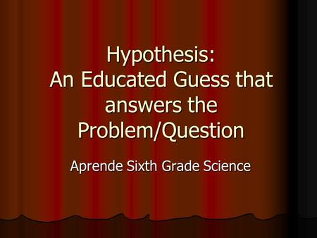 Hypothesis: An Educated Guess that answers the Problem/Question Aprende Sixth Grade Science Aprende Sixth Grade Science.