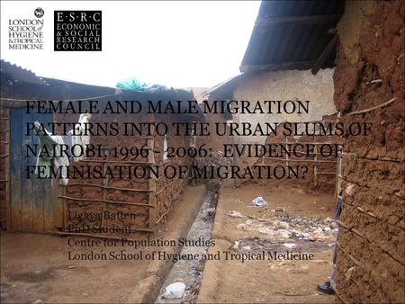FEMALE AND MALE MIGRATION PATTERNS INTO THE URBAN SLUMS OF NAIROBI, 1996 - 2006: EVIDENCE OF FEMINISATION OF MIGRATION? Ligaya Batten PhD Student Centre.