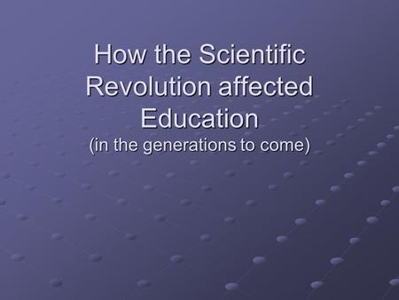 How the Scientific Revolution affected Education (in the generations to come)