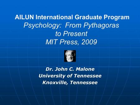 AILUN International Graduate Program Psychology: From Pythagoras to Present MIT Press, 2009 Dr. John C. Malone University of Tennessee Knoxville, Tennessee.