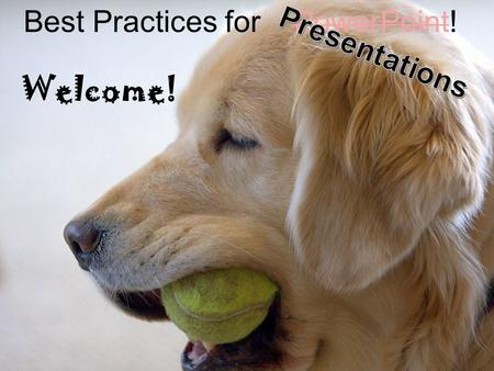 Best Practices for PowerPoint! Welcome! Best Practices for Presentations.