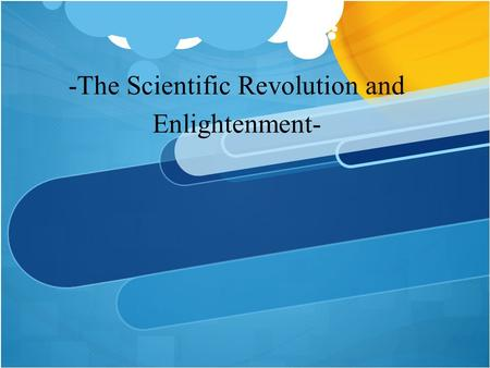 -The Scientific Revolution and Enlightenment-. WHY WOULD THE CHURCH BE SO AGAINST NEW SCIENTIFIC IDEAS?