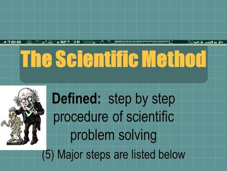 The Scientific Method Defined: step by step procedure of scientific problem solving (5) Major steps are listed below.