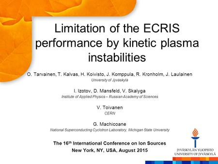 Limitation of the ECRIS performance by kinetic plasma instabilities O. Tarvainen, T. Kalvas, H. Koivisto, J. Komppula, R. Kronholm, J. Laulainen University.