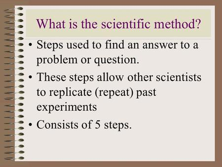 What is the scientific method? Steps used to find an answer to a problem or question. These steps allow other scientists to replicate (repeat) past experiments.