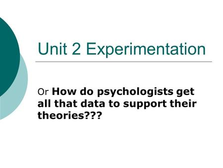 Unit 2 Experimentation Or How do psychologists get all that data to support their theories???
