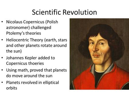 Scientific Revolution Nicolaus Copernicus (Polish astronomer) challenged Ptolemy's theories Heliocentric Theory (earth, stars and other planets rotate.