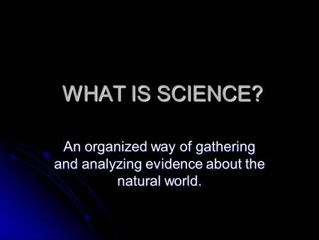 WHAT IS SCIENCE? WHAT IS SCIENCE? An organized way of gathering and analyzing evidence about the natural world.