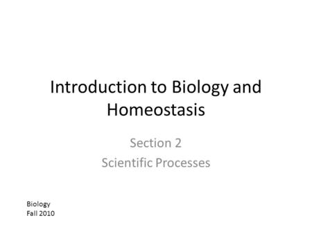 Introduction to Biology and Homeostasis Section 2 Scientific Processes Biology Fall 2010.