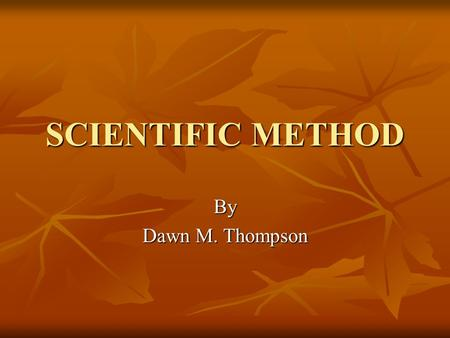 SCIENTIFIC METHOD By Dawn M. Thompson Scientific Method Developed by Galan in 2nd Century A.D. Developed by Galan in 2nd Century A.D. Series of steps.