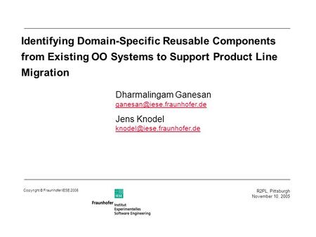 R2PL, Pittsburgh November 10, 2005 Copyright © Fraunhofer IESE 2005 Identifying Domain-Specific Reusable Components from Existing OO Systems to Support.