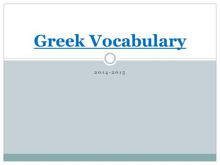 2014-2015 Greek Vocabulary. Expectations of Weekly Homework Due every Wednesday The root and the meaning 2 word derivatives that contain root, prefix.