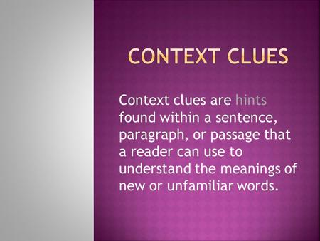 Context Clues Context clues are hints found within a sentence, paragraph, or passage that a reader can use to understand the meanings of new or unfamiliar.