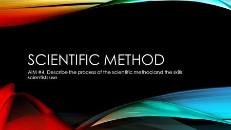 SCIENTIFIC METHOD AIM #4. Describe the process of the scientific method and the skills scientists use.