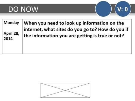 DO NOW V: 0 Monday April 28, 2014 When you need to look up information on the internet, what sites do you go to? How do you if the information you are.