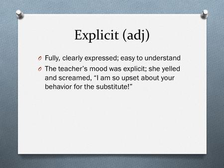 "Explicit (adj) O Fully, clearly expressed; easy to understand O The teacher's mood was explicit; she yelled and screamed, ""I am so upset about your behavior."