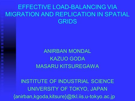 EFFECTIVE LOAD-BALANCING VIA MIGRATION AND REPLICATION IN SPATIAL GRIDS ANIRBAN MONDAL KAZUO GODA MASARU KITSUREGAWA INSTITUTE OF INDUSTRIAL SCIENCE UNIVERSITY.