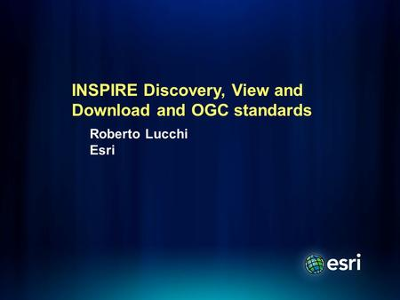 Roberto Lucchi Esri INSPIRE Discovery, View and Download and OGC standards.
