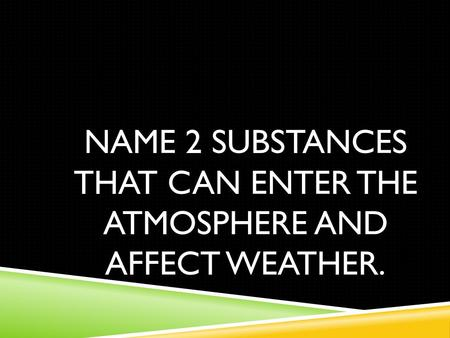 NAME 2 SUBSTANCES THAT CAN ENTER THE ATMOSPHERE AND AFFECT WEATHER.