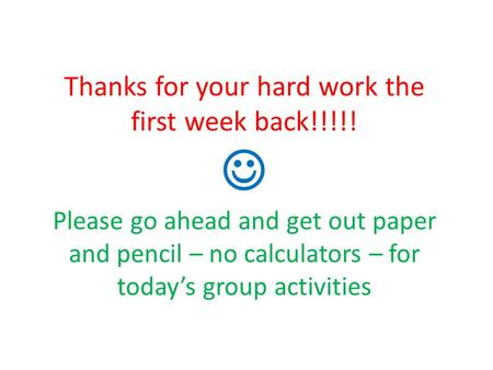 Thanks for your hard work the first week back!!!!! Please go ahead and get out paper and pencil – no calculators – for today's group activities.