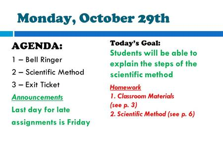 Monday, October 29th AGENDA: 1 – Bell Ringer 2 – Scientific Method 3 – Exit Ticket Announcements Last day for late assignments is Friday Today's Goal: