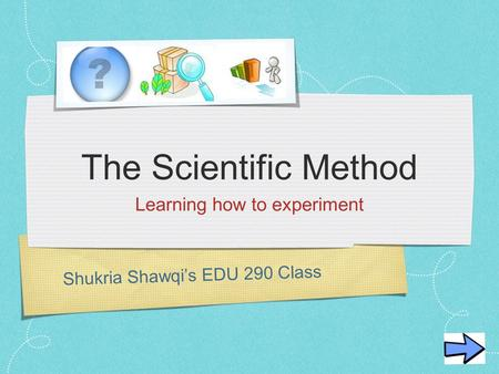 Shukria Shawqi's EDU 290 Class The Scientific Method Learning how to experiment.